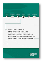 Good Practices in Strengthening Health Systems for the Prevention and Care of Tuberculosis and Drug-Resistant Tuberculosis